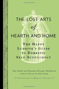 The Lost Arts of Hearth & Home: The Happy Luddite's Guide to Domestic Self-Sufficiency, by Ken Albala and Rosanna Nafziger Henderson