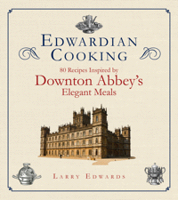 Edwardian Cooking: 80 Recipes Inspired by Downton Abbey's Elegant Meals by Larry Edwards